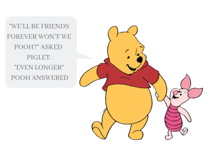 """We'll be friends forever won't we Pooh_"" asked Piglet. ""Even longer"" Pooh answered"